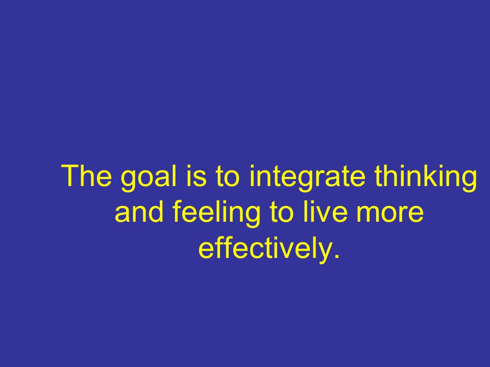 The goal is to integrate thinking and feeling to live more effectively.