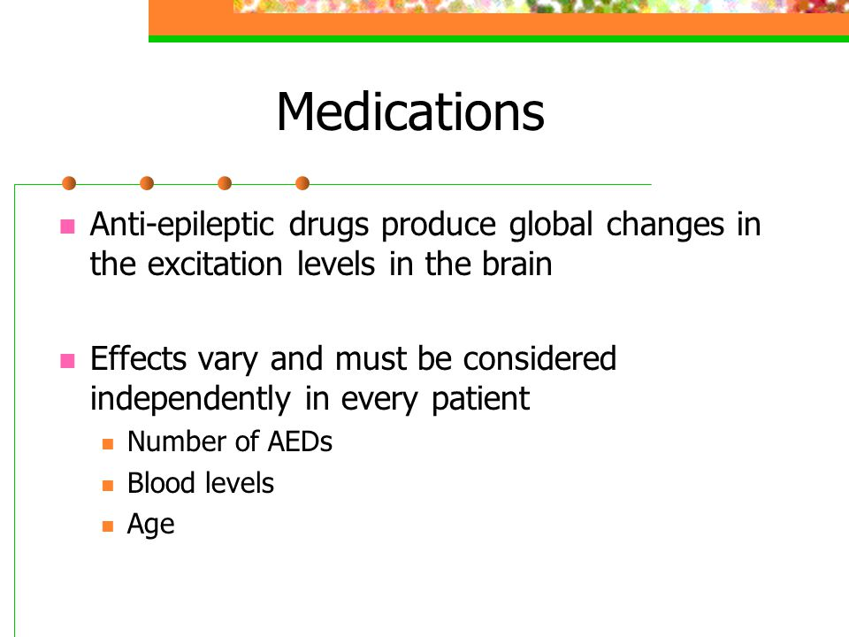 Medications Anti-epileptic drugs produce global changes in the excitation levels in the brain.
