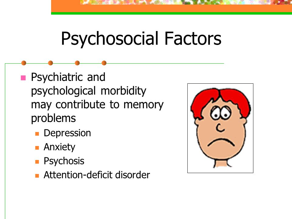 Psychosocial Factors Psychiatric and psychological morbidity may contribute to memory problems. Depression.