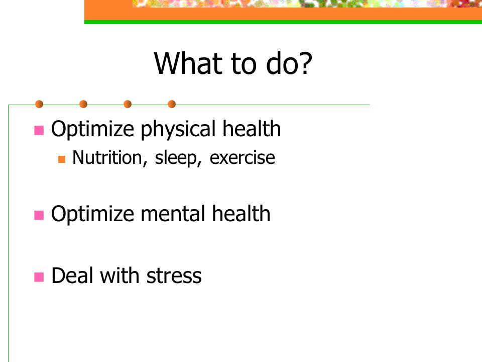 What to do Optimize physical health Optimize mental health