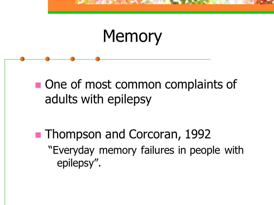 Memory One of most common complaints of adults with epilepsy