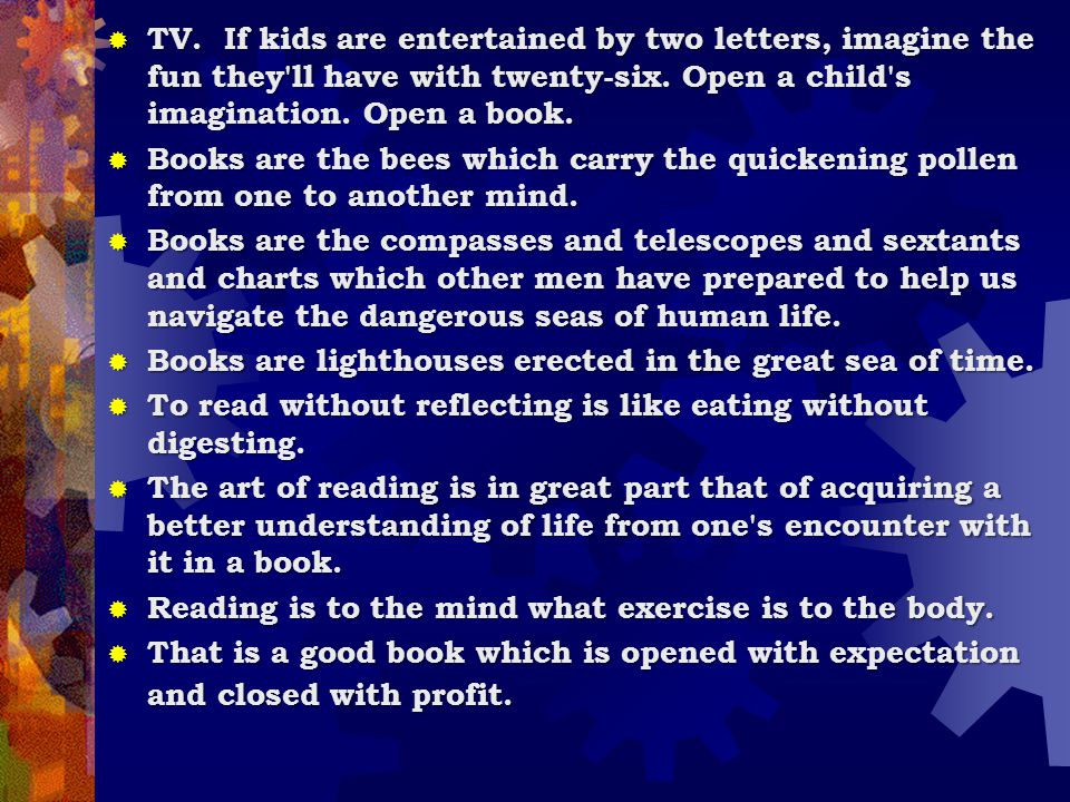 TV. If kids are entertained by two letters, imagine the fun they ll have with twenty-six. Open a child s imagination. Open a book.