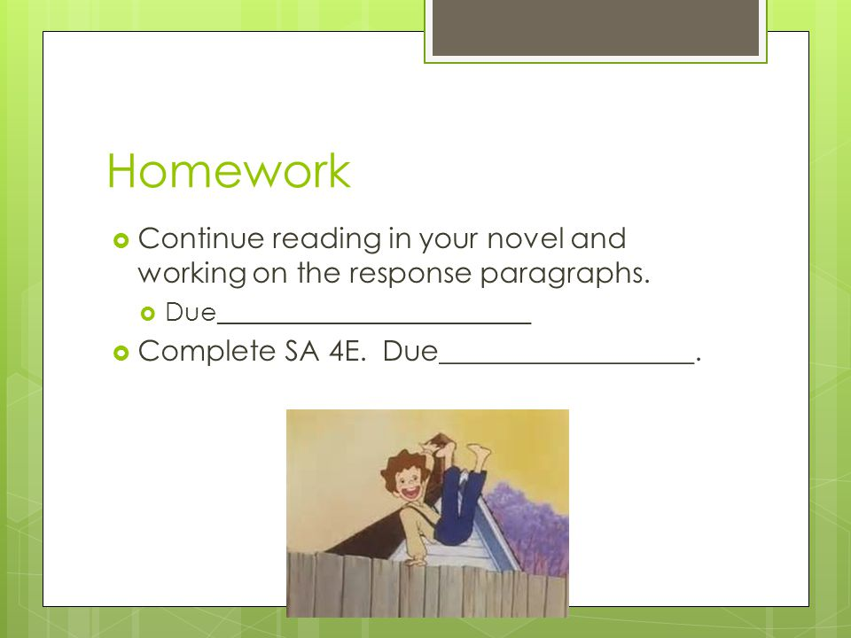 Homework Continue reading in your novel and working on the response paragraphs. Due________________________.