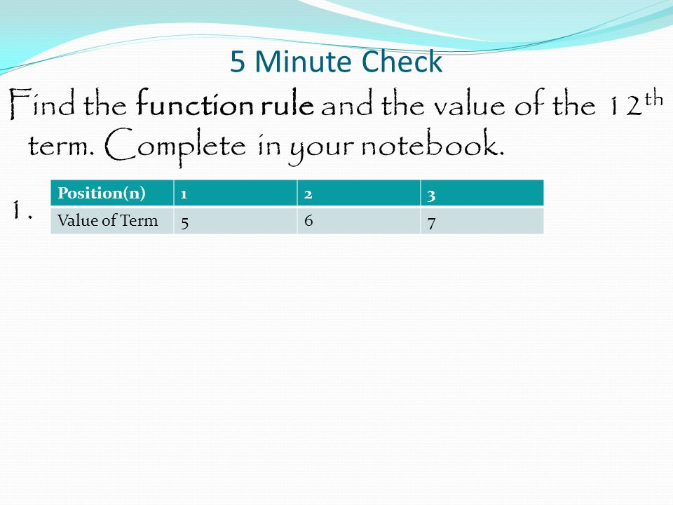 5 Minute Check Find the function rule and the value of the 12th term. Complete in your notebook. 1.