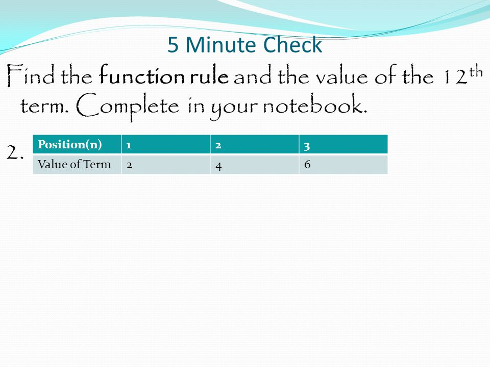 5 Minute Check Find the function rule and the value of the 12th term. Complete in your notebook. 2.