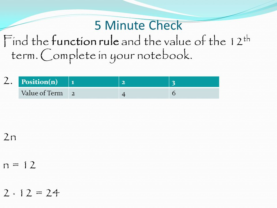 5 Minute Check Find the function rule and the value of the 12th term. Complete in your notebook. 2. 2n n = 12 2 · 12 = 24