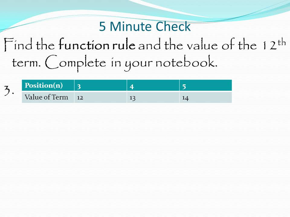 5 Minute Check Find the function rule and the value of the 12th term. Complete in your notebook. 3.