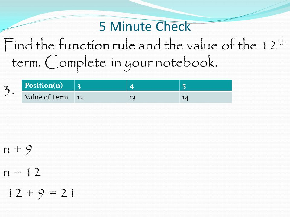 5 Minute Check Find the function rule and the value of the 12th term. Complete in your notebook. 3. n + 9 n = 12 12 + 9 = 21