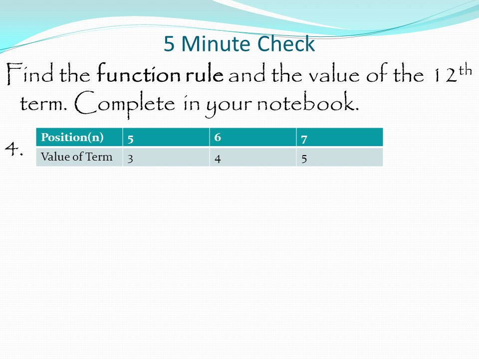 5 Minute Check Find the function rule and the value of the 12th term. Complete in your notebook. 4.