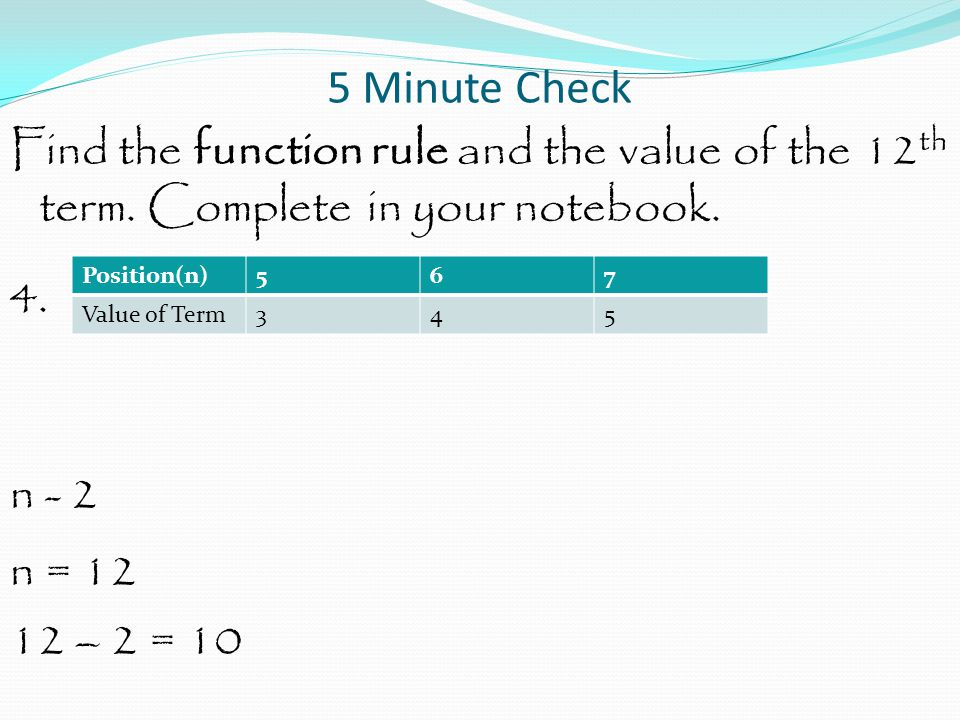 5 Minute Check Find the function rule and the value of the 12th term. Complete in your notebook. 4. n - 2 n = 12 12 – 2 = 10