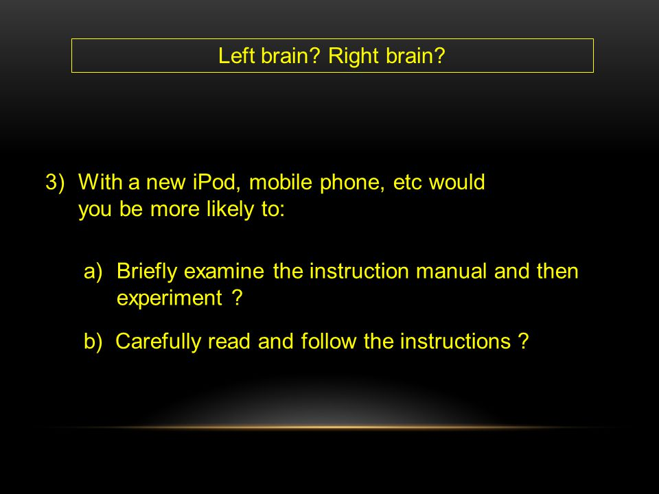 Left brain Right brain With a new iPod, mobile phone, etc would you be more likely to: