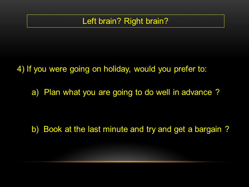 Left brain Right brain 4) If you were going on holiday, would you prefer to: Plan what you are going to do well in advance