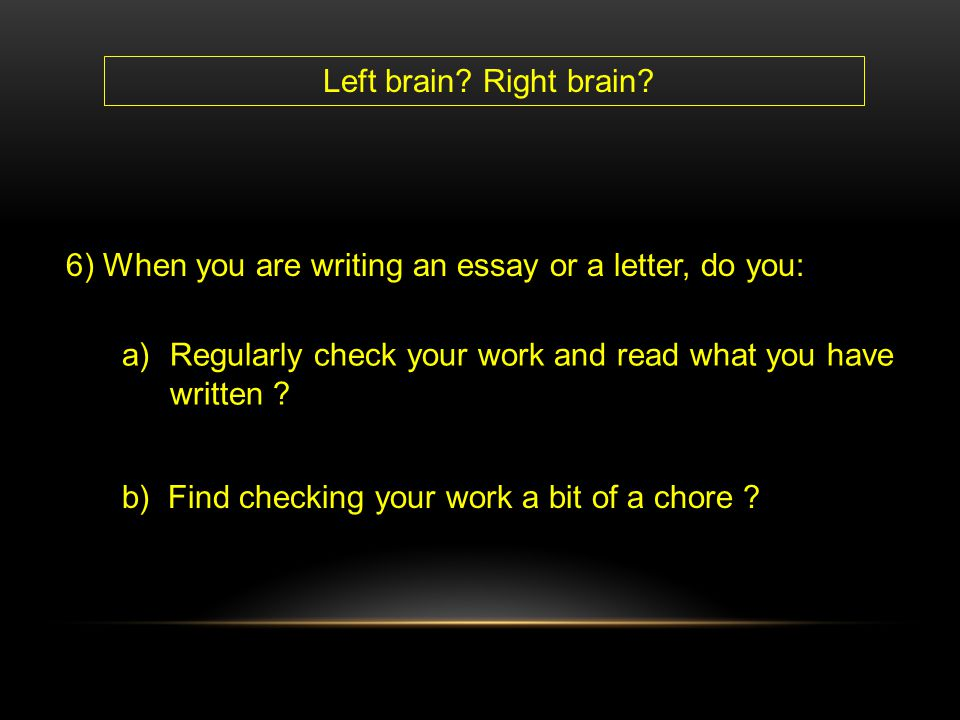 Left brain Right brain 6) When you are writing an essay or a letter, do you: Regularly check your work and read what you have written