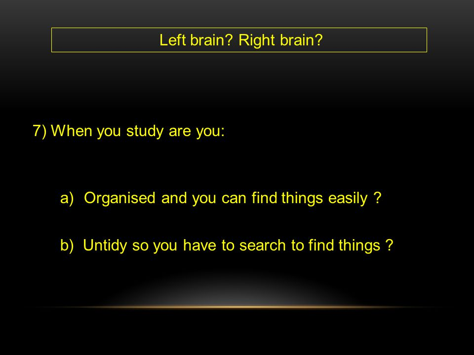 Left brain. Right brain. 7) When you study are you: Organised and you can find things easily .
