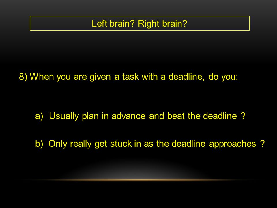 Left brain Right brain 8) When you are given a task with a deadline, do you: Usually plan in advance and beat the deadline