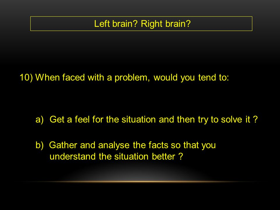 Left brain Right brain 10) When faced with a problem, would you tend to: Get a feel for the situation and then try to solve it
