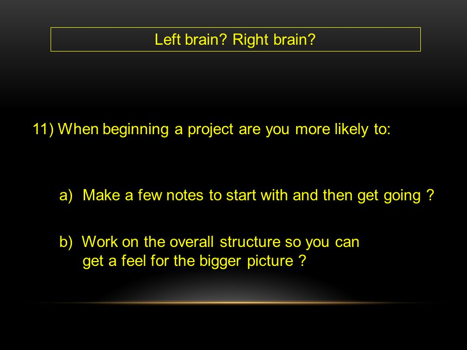 Left brain Right brain 11) When beginning a project are you more likely to: Make a few notes to start with and then get going