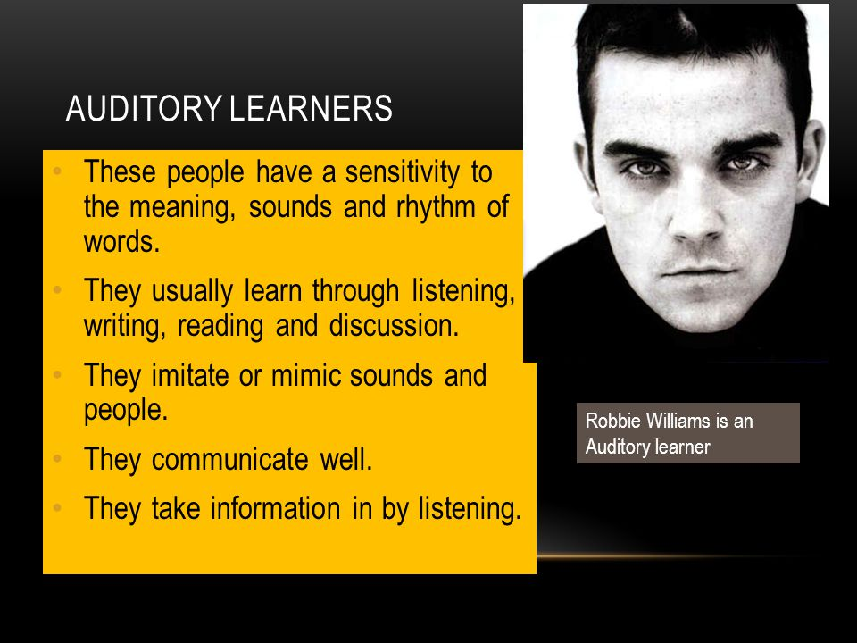 Auditory Learners These people have a sensitivity to the meaning, sounds and rhythm of words.
