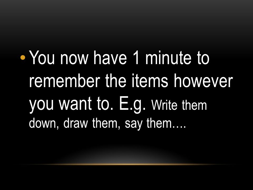You now have 1 minute to remember the items however you want to. E. g