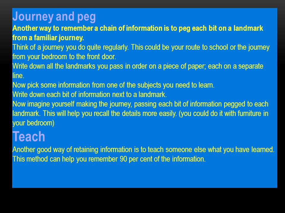 Journey and peg Another way to remember a chain of information is to peg each bit on a landmark from a familiar journey.