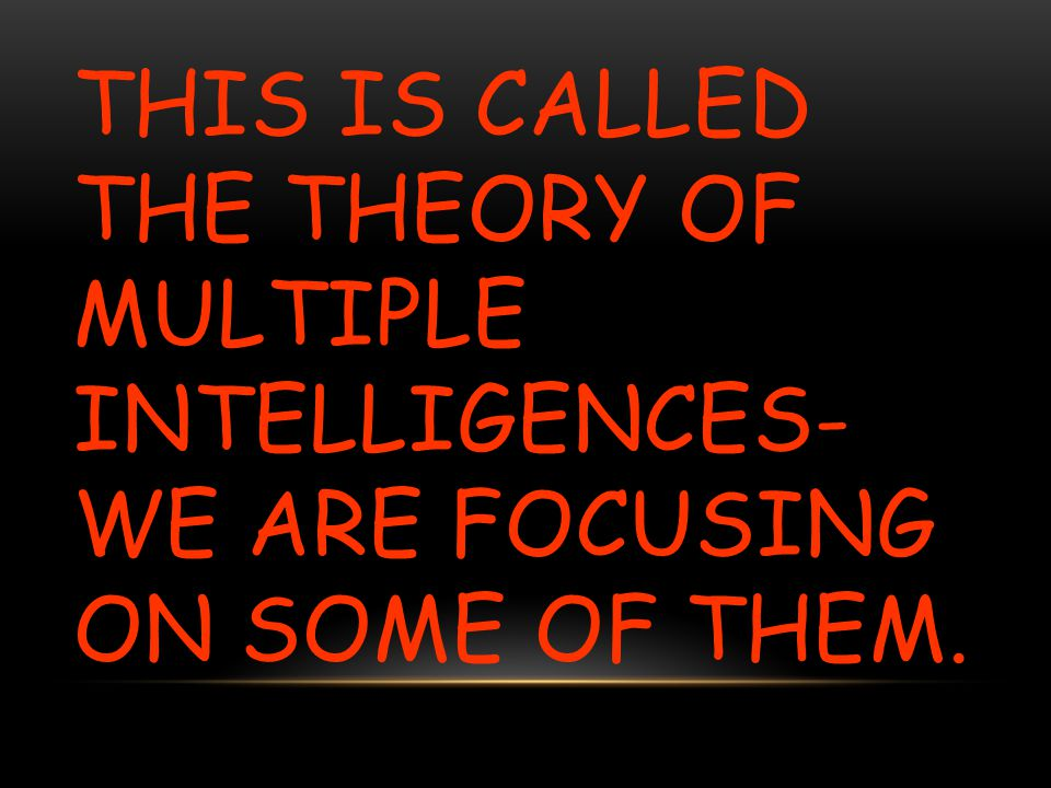 This is called the theory of Multiple Intelligences- WE are focusing on some of them.