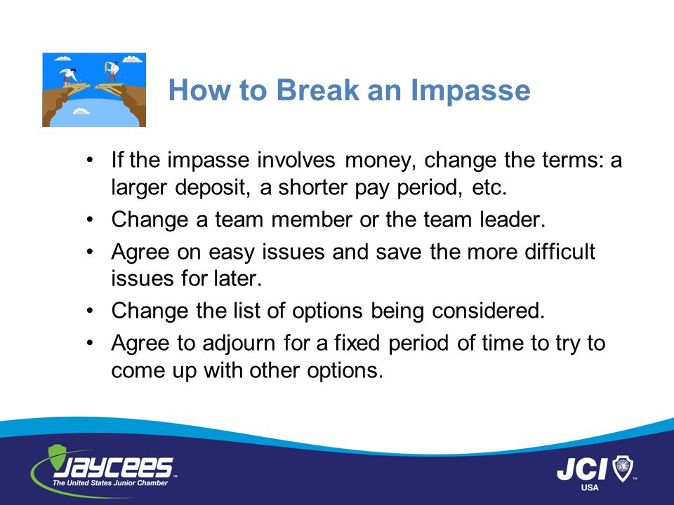 How to Break an Impasse If the impasse involves money, change the terms: a larger deposit, a shorter pay period, etc.