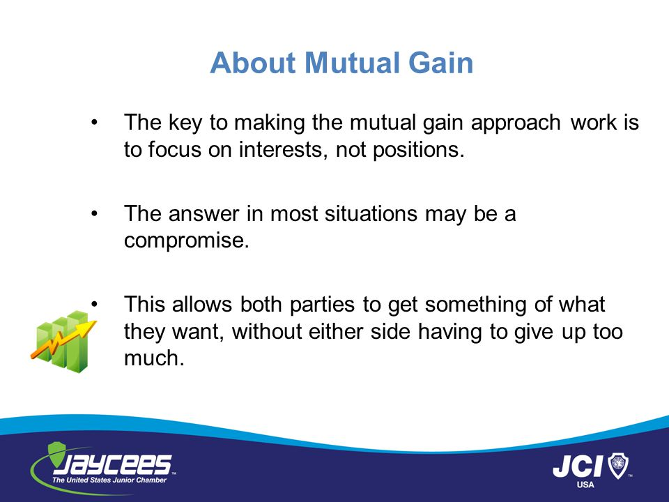 About Mutual Gain The key to making the mutual gain approach work is to focus on interests, not positions.