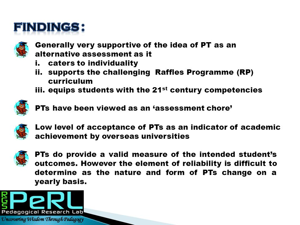 FINDINGS : Generally very supportive of the idea of PT as an alternative assessment as it. caters to individuality.