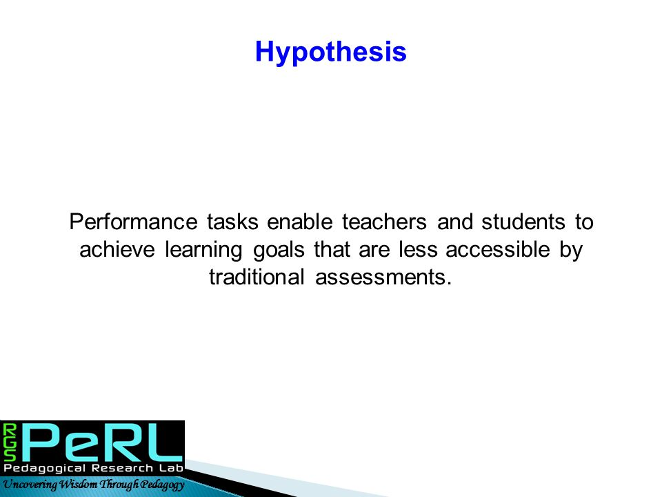 Hypothesis Performance tasks enable teachers and students to achieve learning goals that are less accessible by traditional assessments.