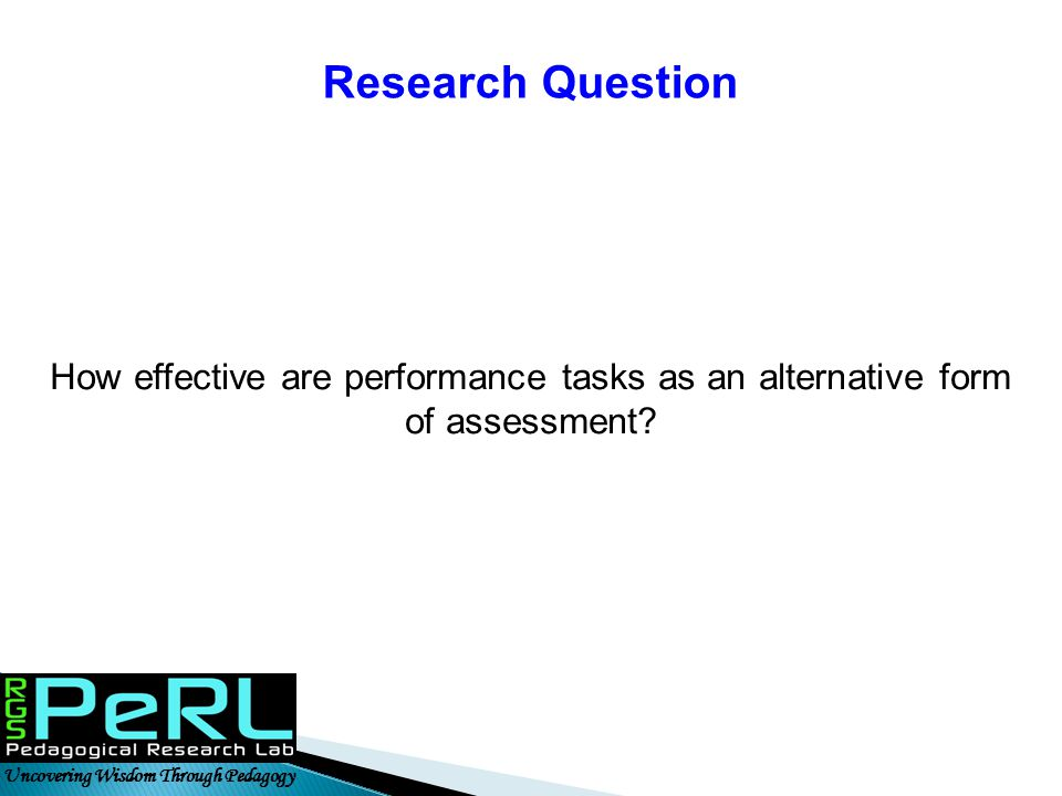 Research Question How effective are performance tasks as an alternative form of assessment.