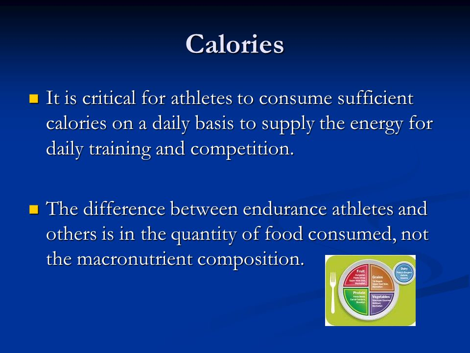 Calories It is critical for athletes to consume sufficient calories on a daily basis to supply the energy for daily training and competition.
