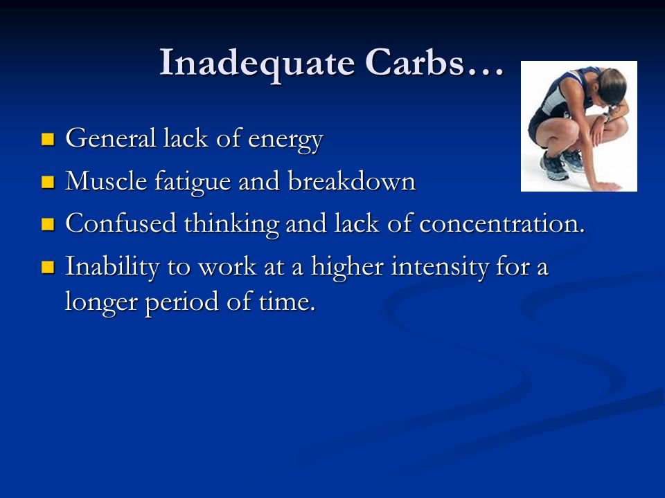 Inadequate Carbs… General lack of energy Muscle fatigue and breakdown