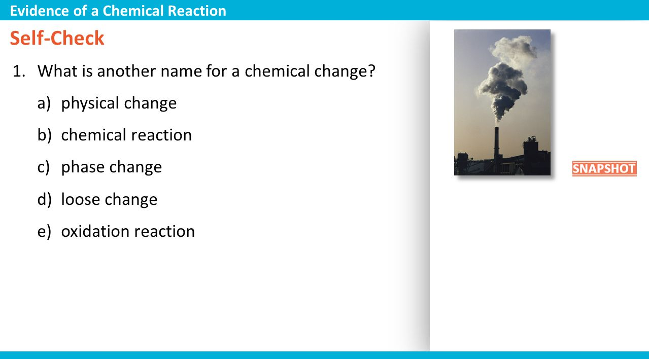 Self-Check What is another name for a chemical change physical change