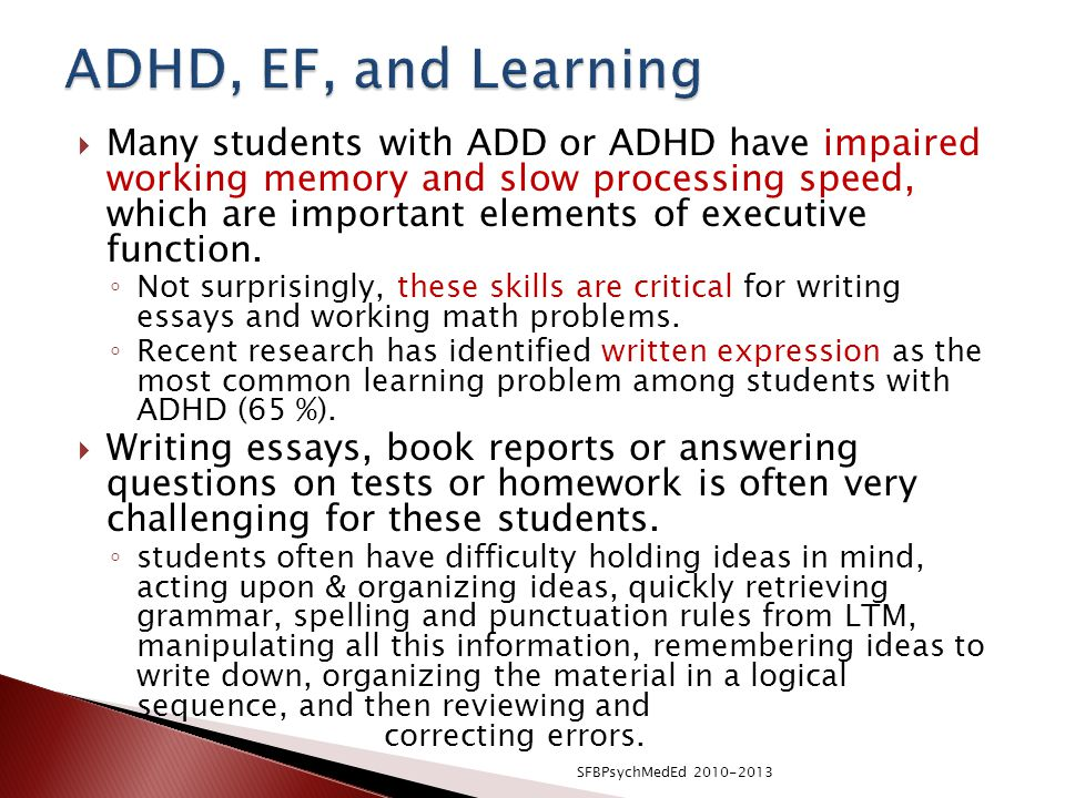 writing essays with adhd We will write a custom essay sample on adhd medications specifically for you for only $1638 $139/page although adhd medications have positive effects, it also has negative effects these medications can cause slowing of growth, not only physically but mentally too.