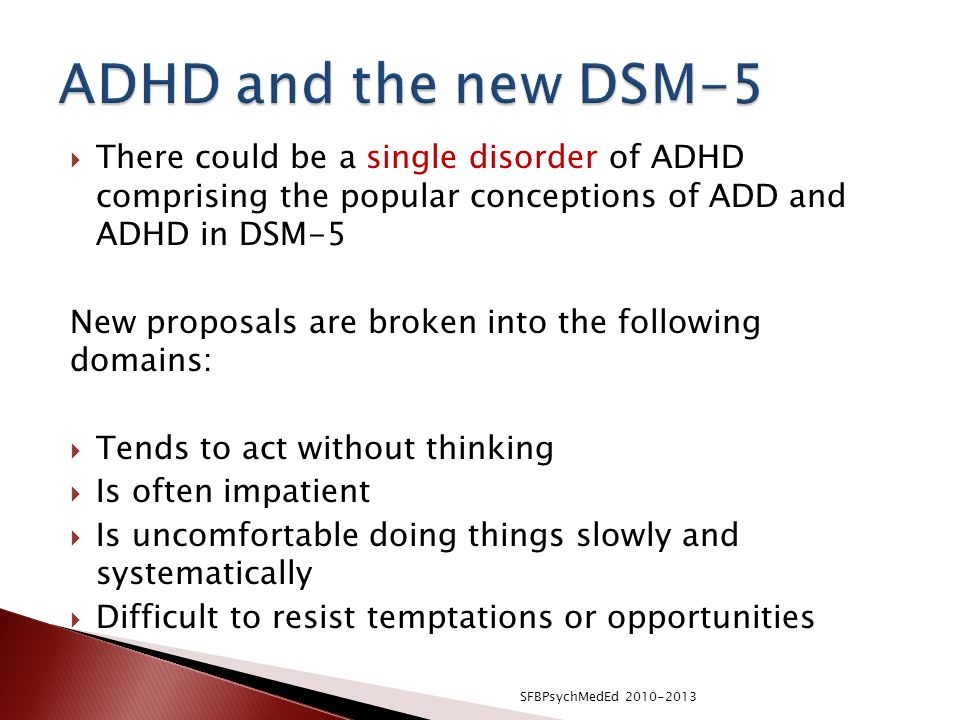 ADHD and the new DSM-5 There could be a single disorder of ADHD comprising the popular conceptions of ADD and ADHD in DSM-5.
