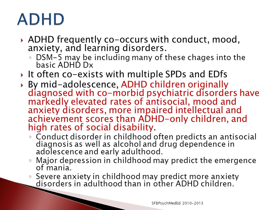 ADHD ADHD frequently co-occurs with conduct, mood, anxiety, and learning disorders.