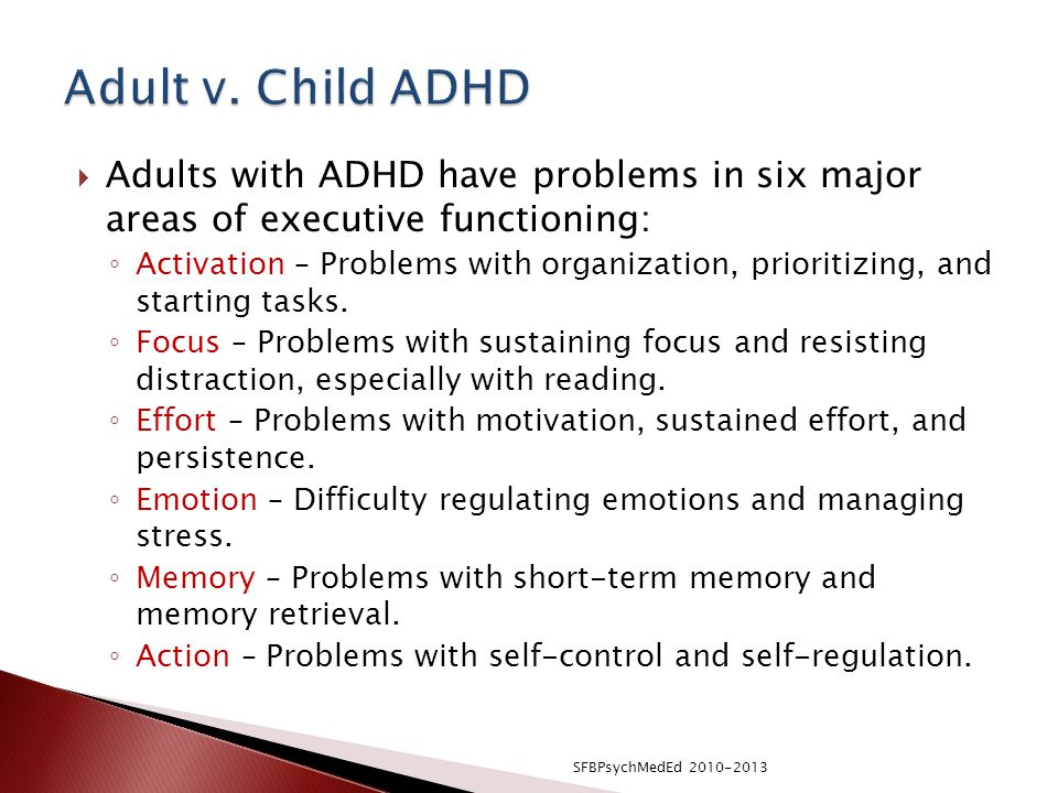Adult v. Child ADHD Adults with ADHD have problems in six major areas of executive functioning:
