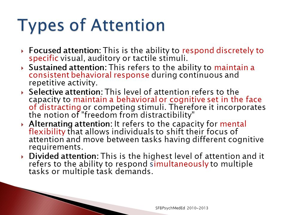 Types of Attention Focused attention: This is the ability to respond discretely to specific visual, auditory or tactile stimuli.