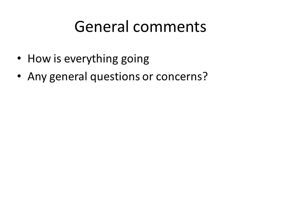 General comments How is everything going