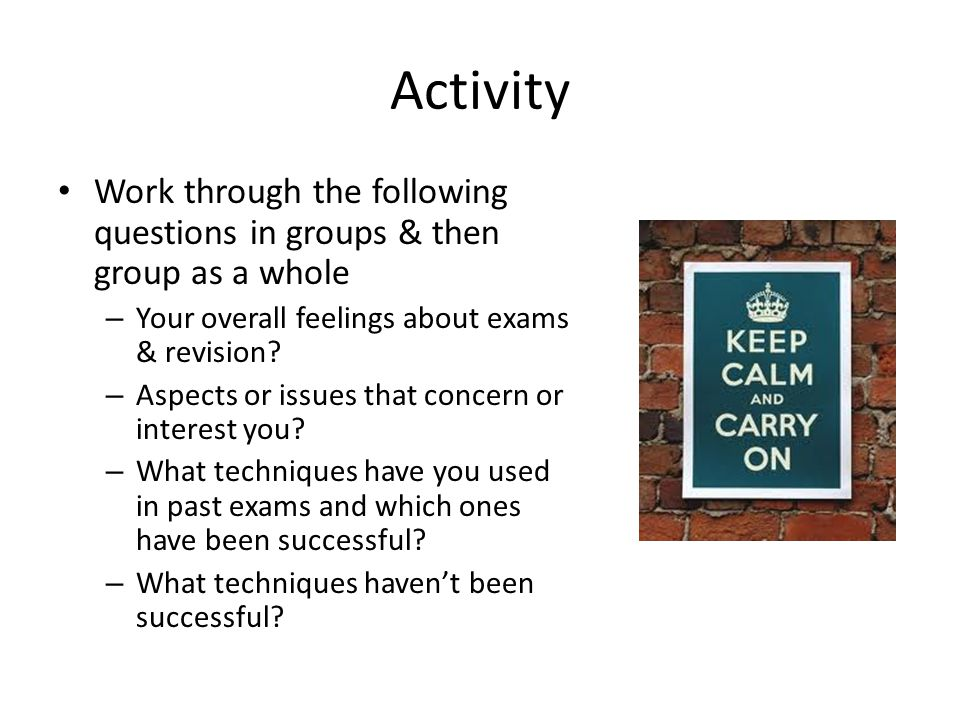 Activity Work through the following questions in groups & then group as a whole. Your overall feelings about exams & revision