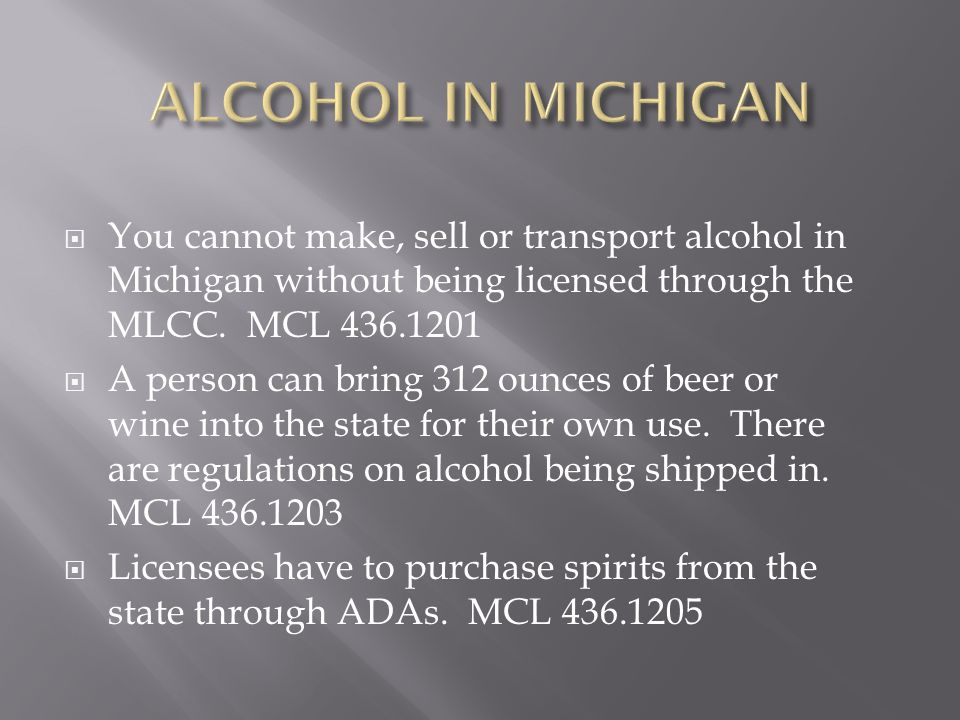 ALCOHOL IN MICHIGAN You cannot make, sell or transport alcohol in Michigan without being licensed through the MLCC. MCL 436.1201.