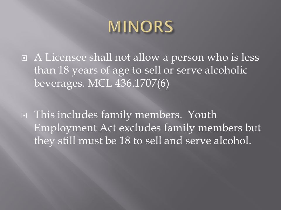 MINORS A Licensee shall not allow a person who is less than 18 years of age to sell or serve alcoholic beverages. MCL 436.1707(6)