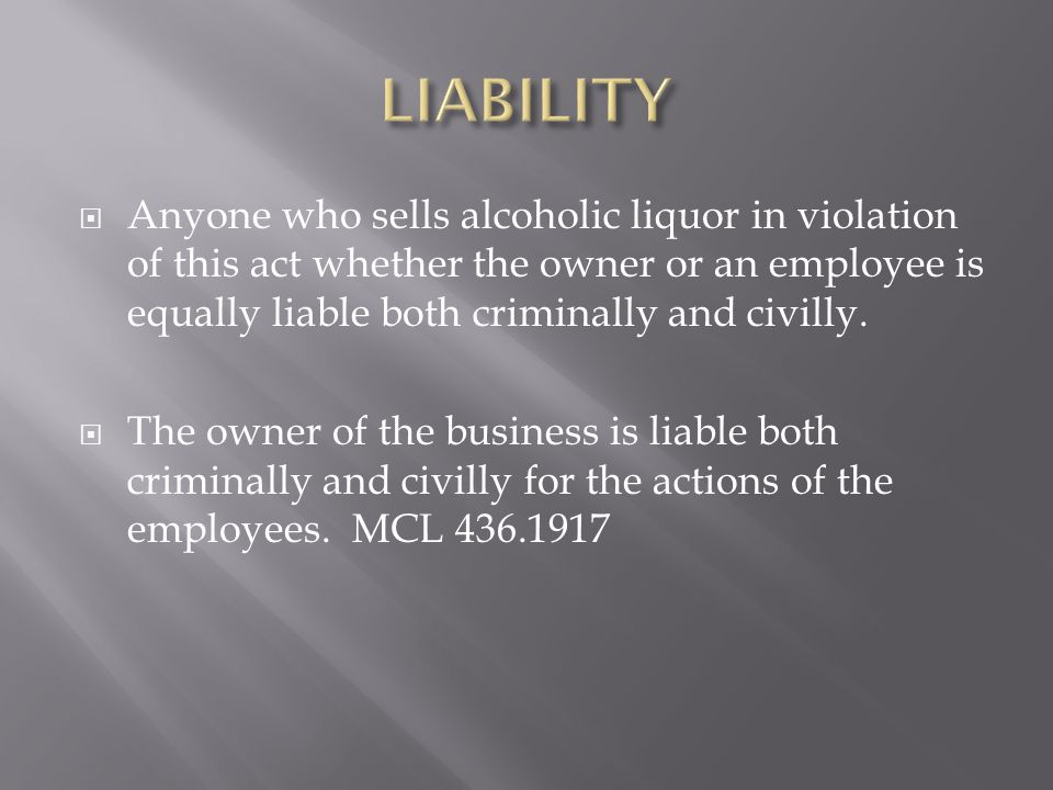 LIABILITY Anyone who sells alcoholic liquor in violation of this act whether the owner or an employee is equally liable both criminally and civilly.