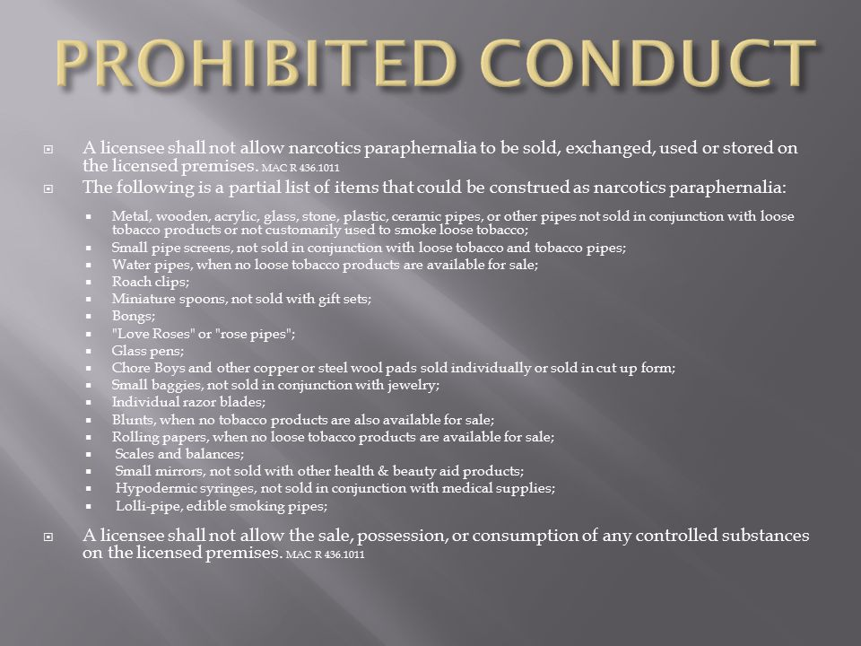 PROHIBITED CONDUCT A licensee shall not allow narcotics paraphernalia to be sold, exchanged, used or stored on the licensed premises. MAC R 436.1011.