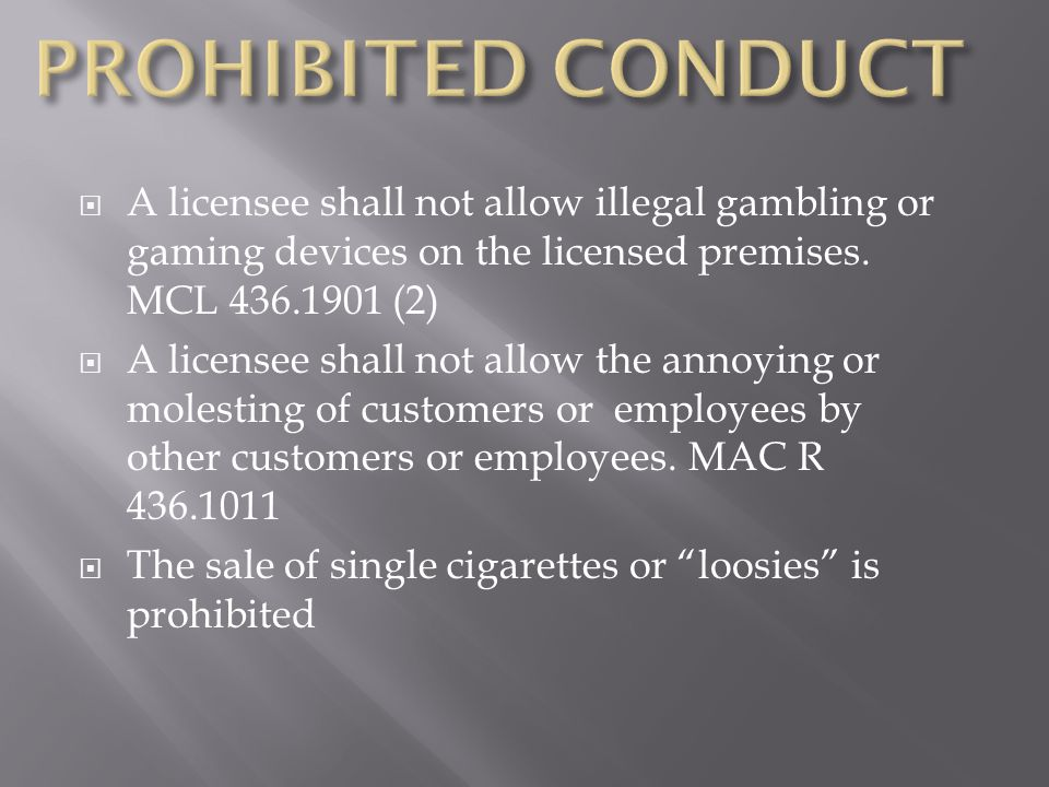 PROHIBITED CONDUCT A licensee shall not allow illegal gambling or gaming devices on the licensed premises. MCL 436.1901 (2)