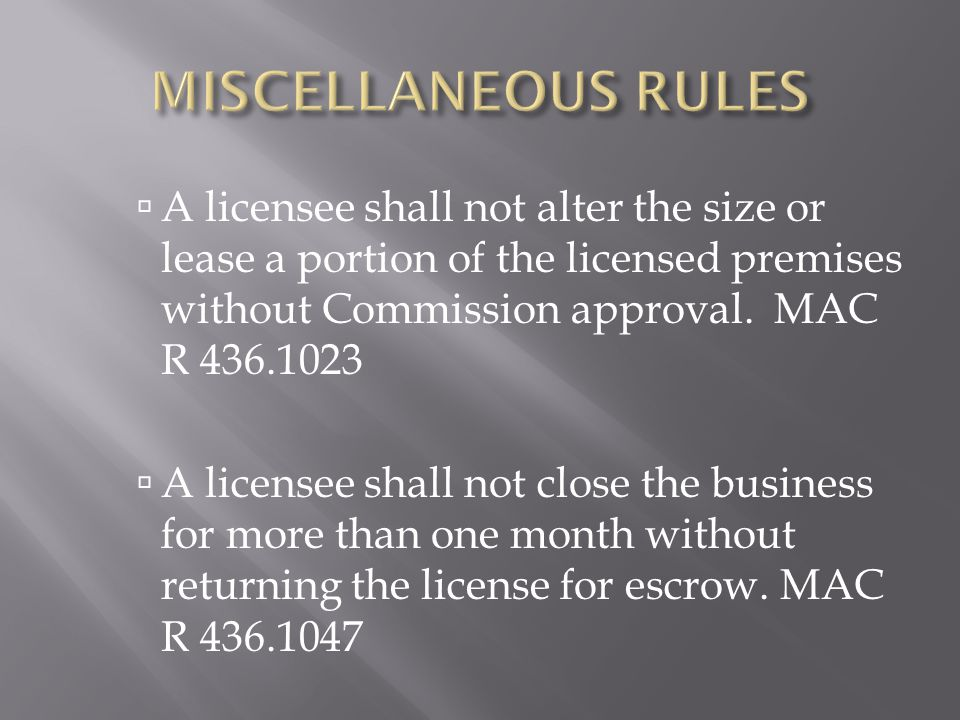 MISCELLANEOUS RULES A licensee shall not alter the size or lease a portion of the licensed premises without Commission approval. MAC R 436.1023.
