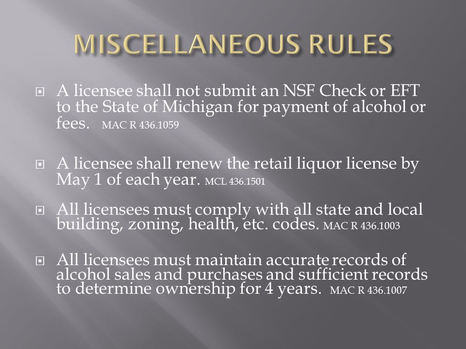 MISCELLANEOUS RULES A licensee shall not submit an NSF Check or EFT to the State of Michigan for payment of alcohol or fees. MAC R 436.1059.
