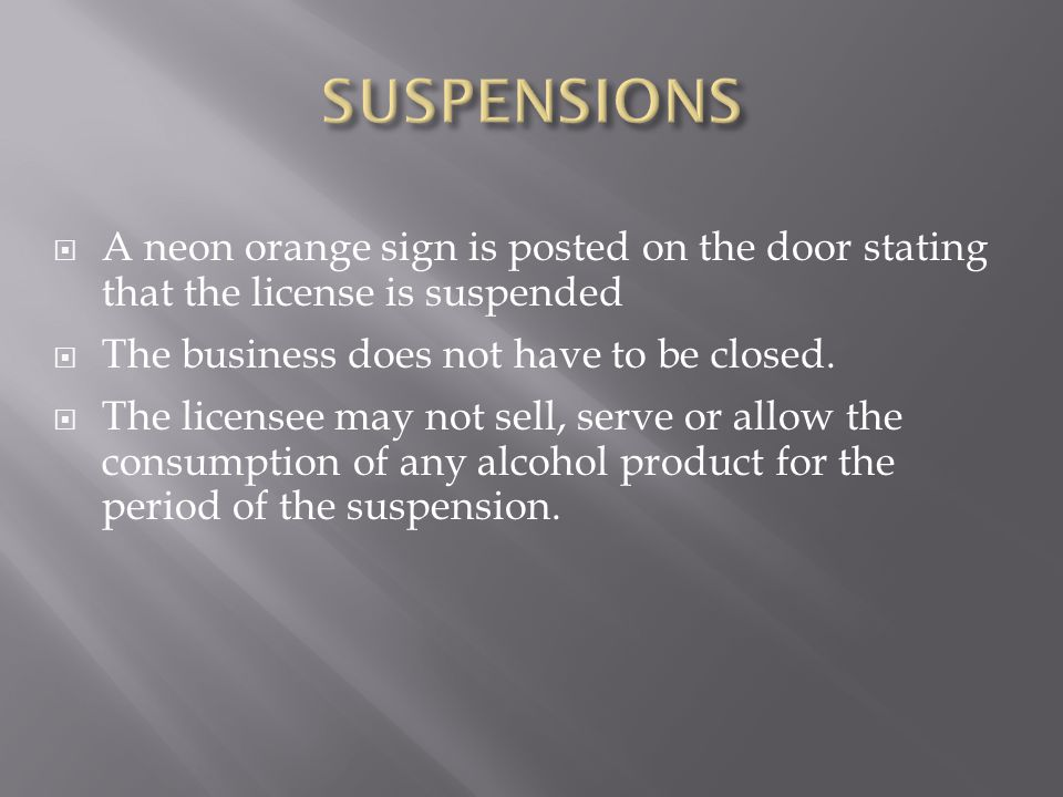 SUSPENSIONS A neon orange sign is posted on the door stating that the license is suspended. The business does not have to be closed.