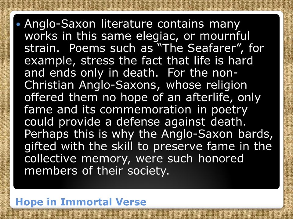 Anglo-Saxon literature contains many works in this same elegiac, or mournful strain. Poems such as The Seafarer , for example, stress the fact that life is hard and ends only in death. For the non- Christian Anglo-Saxons, whose religion offered them no hope of an afterlife, only fame and its commemoration in poetry could provide a defense against death. Perhaps this is why the Anglo-Saxon bards, gifted with the skill to preserve fame in the collective memory, were such honored members of their society.