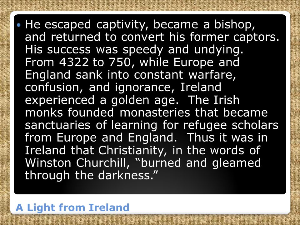 He escaped captivity, became a bishop, and returned to convert his former captors. His success was speedy and undying. From 4322 to 750, while Europe and England sank into constant warfare, confusion, and ignorance, Ireland experienced a golden age. The Irish monks founded monasteries that became sanctuaries of learning for refugee scholars from Europe and England. Thus it was in Ireland that Christianity, in the words of Winston Churchill, burned and gleamed through the darkness.